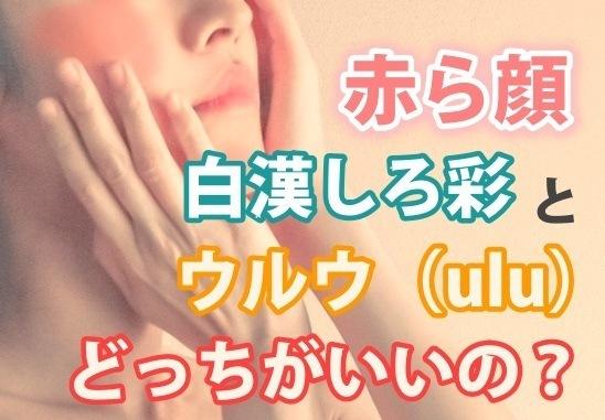 「白漢しろ彩」と「ウルウ(ulu)」の違いを徹底比較♪赤ら顔のタイプで使い分け⁉