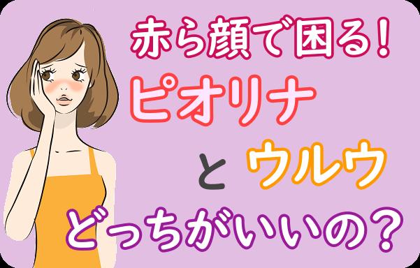 赤ら顔ローション「ピオリナ」と「ウルウ」を比較♪どっちが赤ら顔に効果ある?